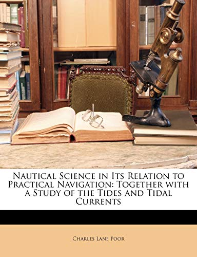 Poor, C: Nautical Science in Its Relation to Practical Navig: Together with a Study of the Tides and Tidal Currents