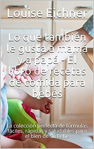 Lo que también le gusta a mamá y a papá - El libro de recetas de comida para bebés: La colección perfecta de fórmulas fáciles, rápidas y saludables para el bien de su bebé (Spanish Edition)