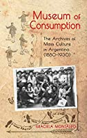 Museum of Consumption: The Archives of Mass Culture in Argentina (1880-1930) (Cambria Latin American Literatures and Cultures)