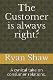 The Customer is always right?: A cynical take on consumer relations.