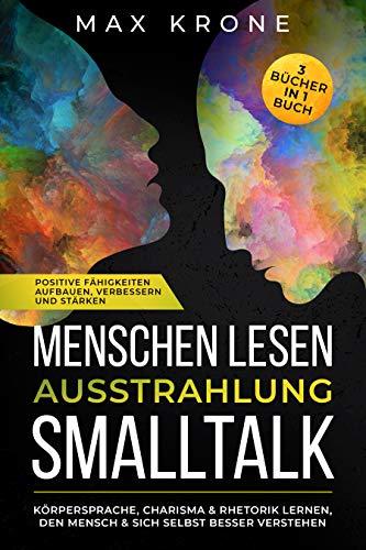Menschen lesen Ausstrahlung Smalltalk: Körpersprache, Charisma & Rhetorik lernen, den Mensch & sich selbst besser verstehen Positive Fähigkeiten aufbauen, ... 3 Bücher in 1 Buch (Psychologie Bücher 2)