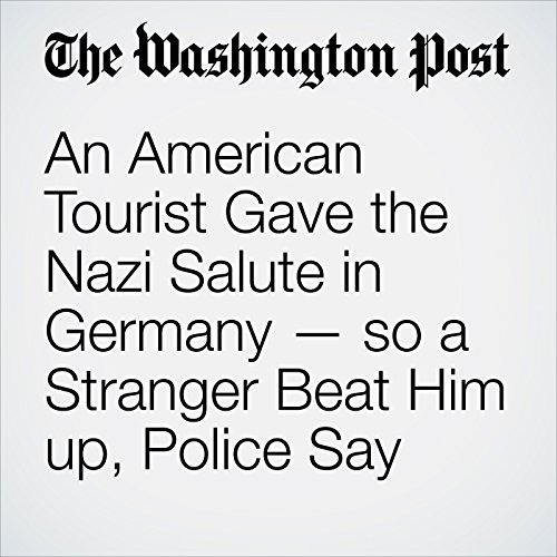 An American Tourist Gave the Nazi Salute in Germany — so a Stranger Beat Him up, Police Say copertina