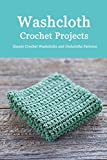 Washcloth Crochet Projects: Simple Crochet Washcloths and Dishcloths Patterns: Washcloths Patterns