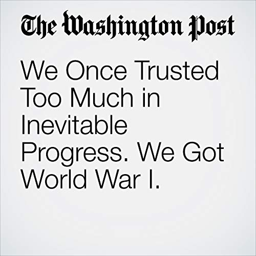 We Once Trusted Too Much in Inevitable Progress. We Got World War I. audiobook cover art