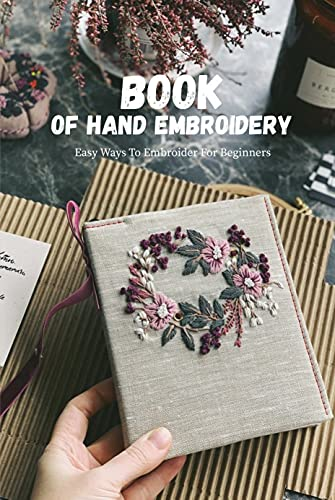 Book Of Hand Embroidery: Easy Ways To Embroider For Beginners: Amazing Present For Holiday (English Edition)