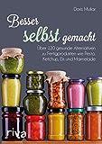 Besser selbst gemacht: Über 120 gesunde Alternativen zu Fertigprodukten wie Pesto, Ketchup, Eis und...
