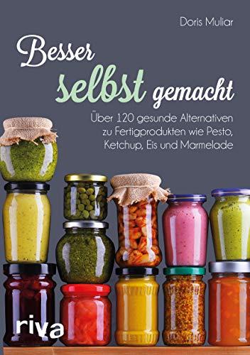 Besser selbst gemacht: Über 120 gesunde Alternativen zu Fertigprodukten wie Pesto, Ketchup, Eis und Marmelade