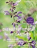 Die Natur ist der bessere Gärtner: 80 Wilde Pflanzen für ökologisch wertvolle Gärten und Balkone