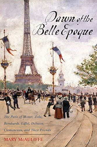 Dawn of the Belle Epoque: The Paris of Monet, Zola, Bernhardt, Eiffel, Debussy, Clemenceau,