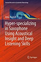 Hyper-specializing in Saxophone Using Acoustical Insight and Deep Listening Skills (Current Research in Systematic Musicology)