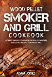 Wood Pellet Smoker and Grill Cookbook: Ultimate Smoker Cookbook for Real Pitmasters, Irresistible Recipes for Unique BBQ