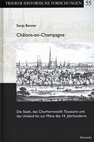 Châlons-en-Champagne: Die Stadt, das Chorherrenstift Toussaint und das Umland bis zur Mitte des 14. Jahrhunderts (Trierer Historische Forschungen)