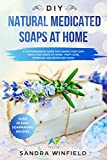 DIY Natural Medicated Soaps at Home : A Comprehensive Guide for Making Your Own Medicated Soaps at Home - Fight Acne, Wrinkles, Age Spots and MORE!