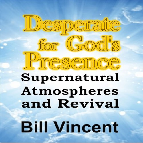 Desperate for God's Presence     Supernatural Atmospheres and Revival              By:                                                                                                                                 Bill Vincent                               Narrated by:                                                                                                                                 Michael A. Smith                      Length: 2 hrs and 12 mins     9 ratings     Overall 5.0