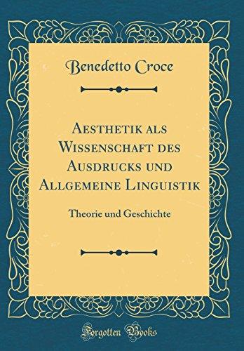 Aesthetik als Wissenschaft des Ausdrucks und Allgemeine Linguistik: Theorie und Geschichte (Classic Reprint)
