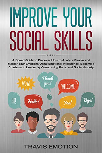 Improve Your Social Skills: A Speed Guide to Discover How to Analyze People and Master Your Emotions Using Emotional Intelligence. Become a Charismatic Leader by Overcoming Panic and Social Anxiety