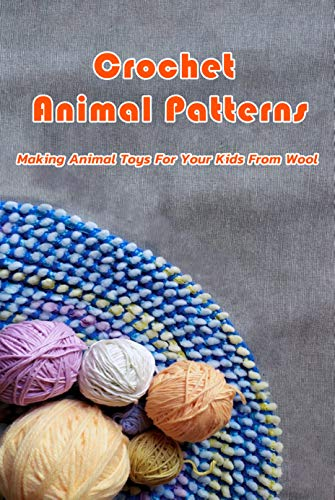 Crochet Animal Patterns : Making Animal Toys For Your Kids From Wool: Animal Amigurumi To Make (English Edition)