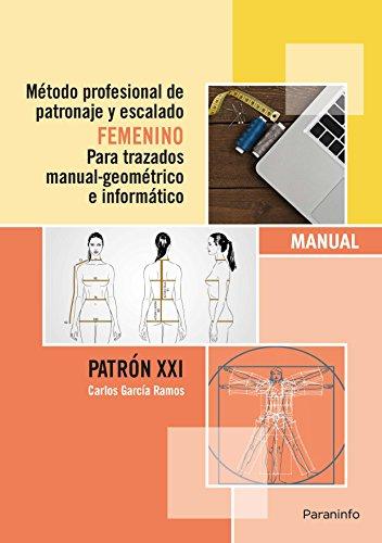 Método profesional de patronaje y escalado femenino para trazados manual geométrico e informático.Patrón XXI: Patrones de costura femeninos