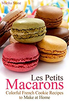 Les Petits Macarons: Colorful French Cookie Recipes to Make at Home (Macaron Cookbook Book 1) by [Martha Stone, Macaron Recipes]