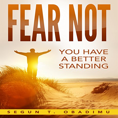Fear Not     You Have a Better Standing              By:                                                                                                                                 Segun T. Obadimu                               Narrated by:                                                                                                                                 Fred Theodore Fadick III                      Length: 2 hrs and 36 mins     26 ratings     Overall 4.9