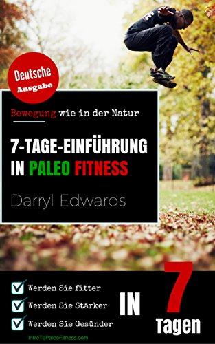 7-Tage-Einführung in Paleo Fitness: Bewegenung wie in der Natur. Werden Sie fitter. Werden Sie Stärker. Werden Sie Gesünder in 7 Tagen.