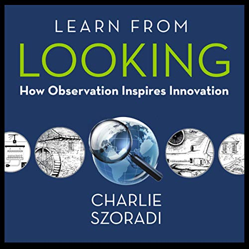 Learn from Looking: How Observation Inspires Innovation Audiobook By Charlie Szoradi cover art