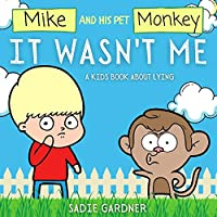 It Wasn't Me: A Kids Book About Lying (Mike and His Pet Monkey): A Kids Book About Lying (Mike and His Pet Monkey): A Kids Book About Lying (Mike and His Pet Monkey)