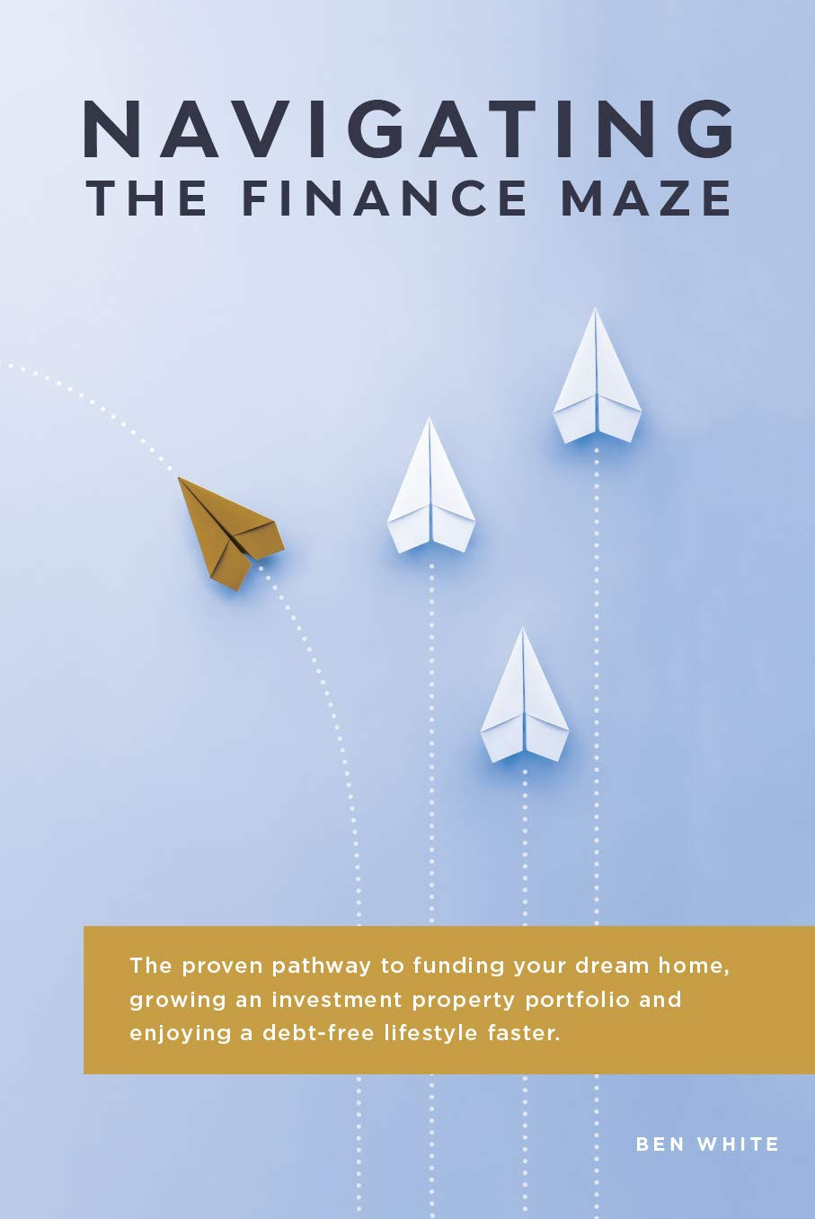 Navigating the Finance Maze: The proven pathway to funding your dream home, growing an investment property portfolio and enjoying a debt-free lifestyle faster. (First Edition Book 1)