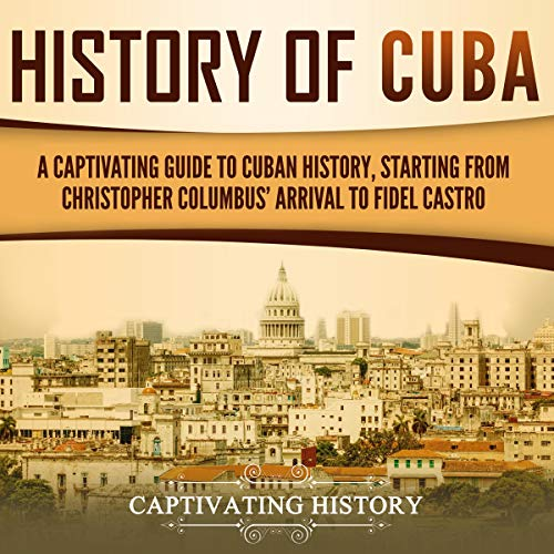History of Cuba: A Captivating Guide to Cuban History, Starting from Christopher Columbus' Arrival to Fidel Castro Titelbild