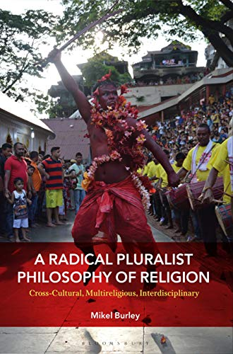 A Radical Pluralist Philosophy of Religion: Cross-Cultural, Multireligious, Interdisciplinary by [Mikel Burley]