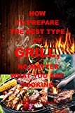 how to prepare the best type of grill, no matter what you are cooking : the ultimate guide to grilling, barbecuing with every type of grill, no matter ... cooking, how to grill (english edition)