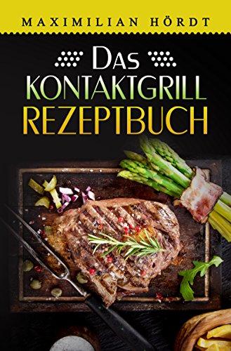 Kontaktgrill: Das Kontaktgrill Rezeptbuch: Mehr als 55 fantastische Rezepte für Fleisch, Fisch, Gemüse & Desserts