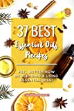 37 Best Essential Oils Recipes: Feel Better NOW by Blending & Using Essential Oils!