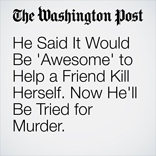 He Said It Would Be 'Awesome' to Help a Friend Kill Herself. Now He'll Be Tried for Murder. copertina