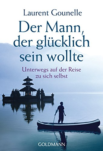 Der Mann, der glücklich sein wollte: Unterwegs auf der Reise zu sich selbst (German Edition)