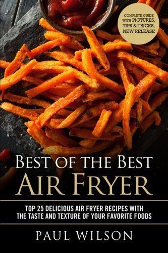 Best of the Best Air Fryer: Top 25 Delicious Air Fryer Recipes With The Taste And Texture Of Your Favorite Foods by Paul Wilson (2016-04-27)