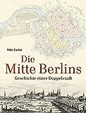 Die Mitte Berlins: Geschichten einer Doppelstadt - Felix Escher