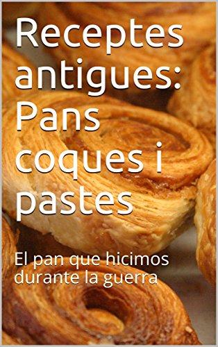 Receptes antigues: Pans coques i pastes: El pan que hicimos durante la guerra (Catalan Edition)
