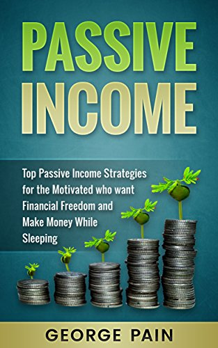 Passive Income: Top Passive Income Ideas for the Motivated who want Financial Freedom and Make Money while sleeping