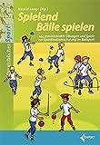 Spielend Bälle spielen: 144 praxiserprobte Übungen und Spiele zur Koordinationsschulung im Ballsport: 144 praxiserprobte bungen und Spiele zur Koordinationsschulung im Ballsport
