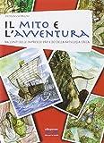 Il mito e l'avventura. Racconti delle imprese di eroi e dei ddella mitologia greca. Per la Scuola media