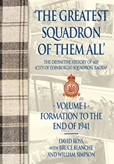 The Greatest Squadron of Them All: Formation to 1941 Vol 1: The Definitive History of 603 (City of Edinburgh) Squadron, Ra...