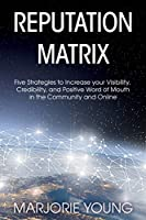 Reputation Matrix: Five Strategies To Increase your Visibility, Credibility, and Positive Word of Mouth in the Community and Online