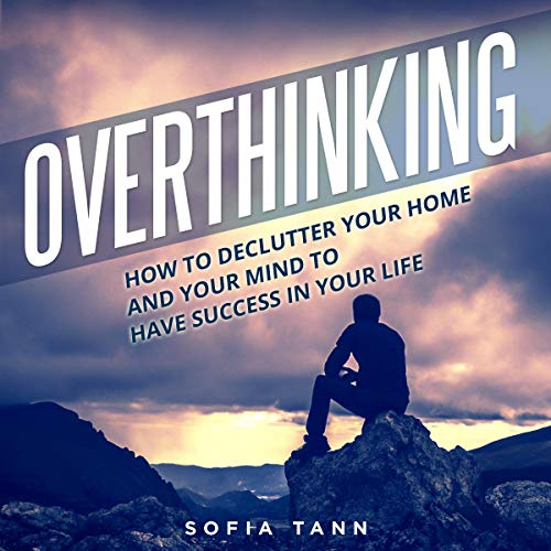 Overthinking: How to Declutter Your Home and Your Mind to Have Success in Your Life cover art