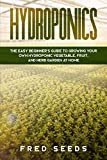 Hydroponics: The Easy Beginner's Guide to Growing Your Own Hydroponic Vegetable, Fruit, and Herb Garden at Home