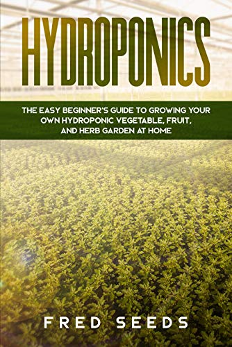 Hydroponics: The Easy Beginner#039s Guide to Growing Your Own Hydroponic Vegetable Fruit and Herb Garden at Home