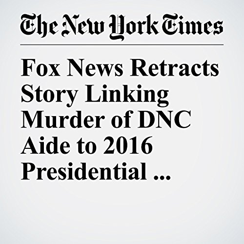 Fox News Retracts Story Linking Murder of DNC Aide to 2016 Presidential Campaign copertina
