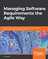 Managing Software Requirements the Agile Way Front Cover