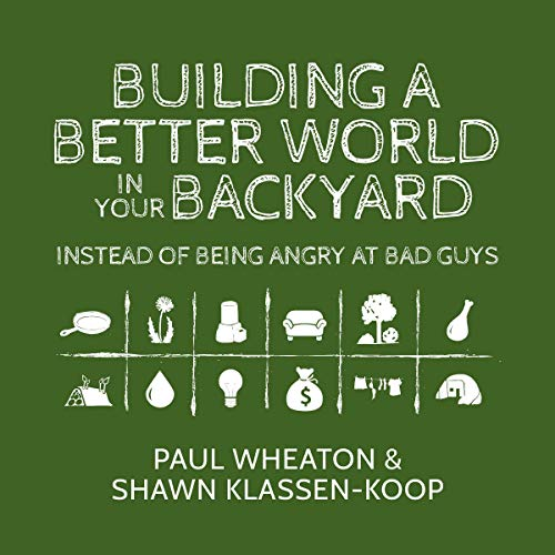 Building a Better World in Your Backyard: Instead of Being Angry at Bad Guys Audiobook By Paul Wheaton, Shawn Klassen-Koop cover art