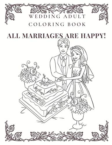 Wedding Adult Coloring Book  ALL MARRIAGES ARE HAPPY!: Stress Relieving Wedding Coloring Book with Beautiful Brides, Handsome Grooms, Lovely Flowers, Romantic Scenes For adult and Kids